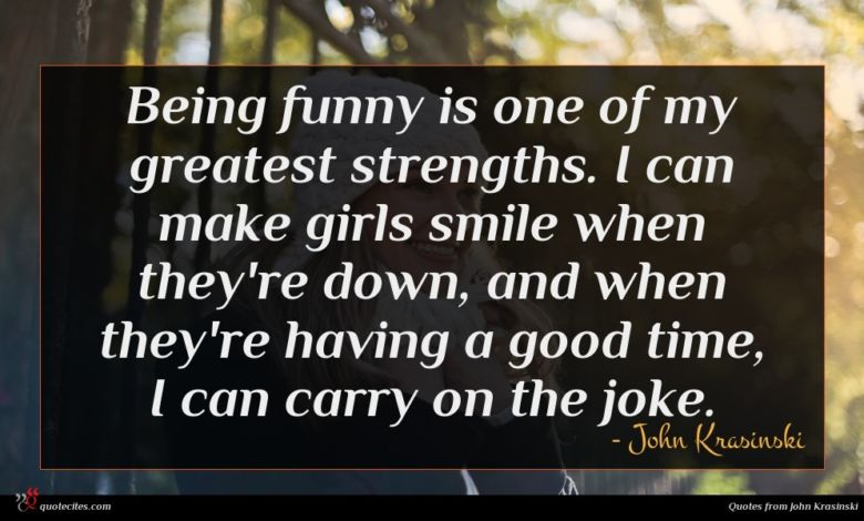 Being funny is one of my greatest strengths. I can make girls smile when they're down, and when they're having a good time, I can carry on the joke.
