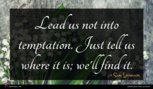 Sam Levenson quote : Lead us not into ...