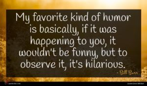Bill Burr quote : My favorite kind of ...