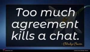 Eldridge Cleaver quote : Too much agreement kills ...