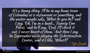 Tyler Joseph quote : It's a funny thing ...