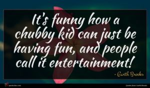 Garth Brooks quote : It's funny how a ...