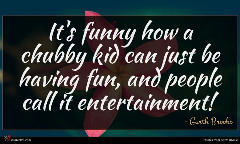 It's funny how a chubby kid can just be having fun, and people call it entertainment!