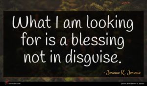 Jerome K. Jerome quote : What I am looking ...