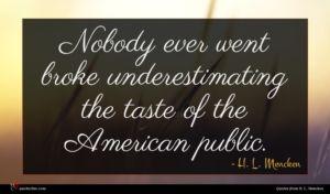 H. L. Mencken quote : Nobody ever went broke ...