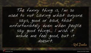 Rob Zombie quote : The funny thing is ...
