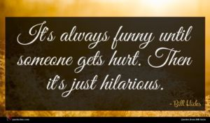 Bill Hicks quote : It's always funny until ...