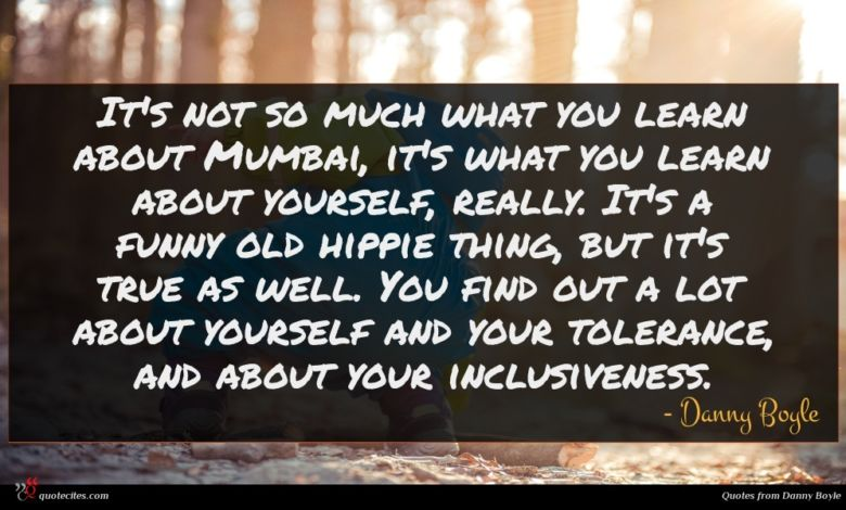 It's not so much what you learn about Mumbai, it's what you learn about yourself, really. It's a funny old hippie thing, but it's true as well. You find out a lot about yourself and your tolerance, and about your inclusiveness.