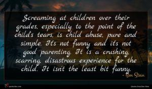 Ben Stein quote : Screaming at children over ...