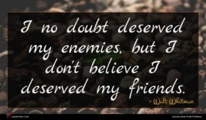 Walt Whitman quote : I no doubt deserved ...