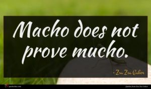 Zsa Zsa Gabor quote : Macho does not prove ...