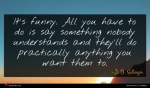 J. D. Salinger quote : It's funny All you ...