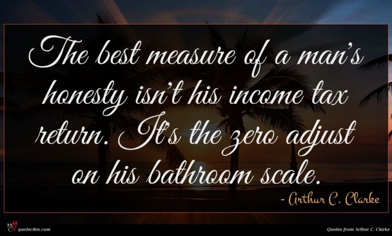 The best measure of a man's honesty isn't his income tax return. It's the zero adjust on his bathroom scale.