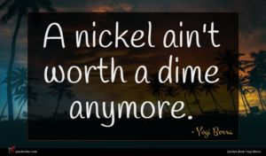 Yogi Berra quote : A nickel ain't worth ...