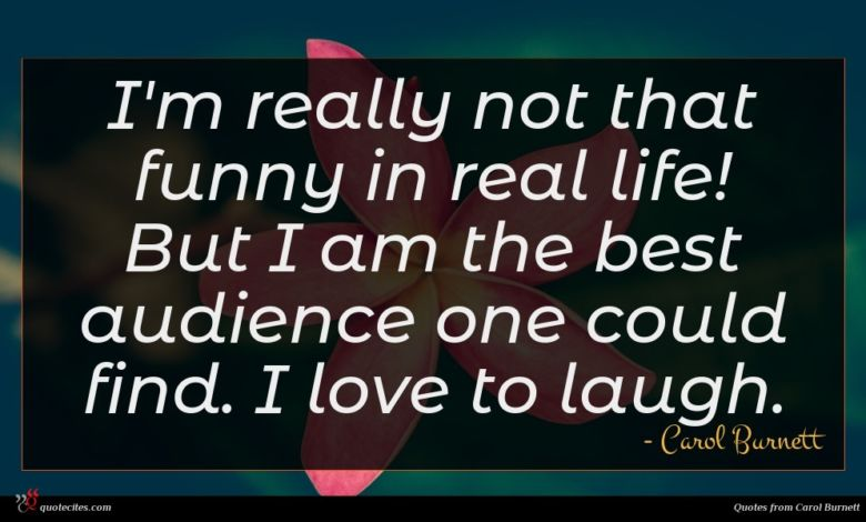 I'm really not that funny in real life! But I am the best audience one could find. I love to laugh.