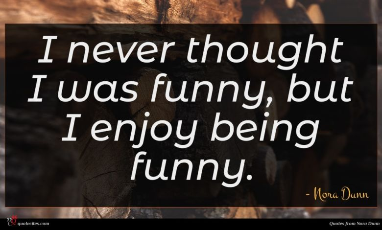 I never thought I was funny, but I enjoy being funny.