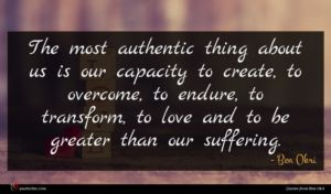 Ben Okri quote : The most authentic thing ...