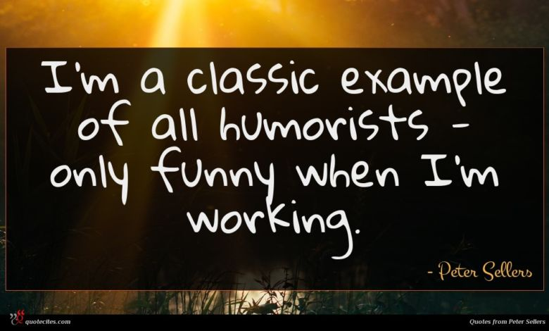 I'm a classic example of all humorists - only funny when I'm working.