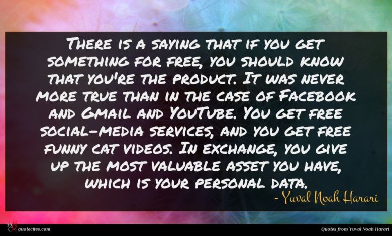 There is a saying that if you get something for free, you should know that you're the product. It was never more true than in the case of Facebook and Gmail and YouTube. You get free social-media services, and you get free funny cat videos. In exchange, you give up the most valuable asset you have, which is your personal data.