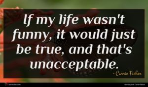 Carrie Fisher quote : If my life wasn't ...
