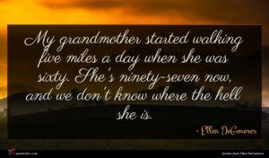 Ellen DeGeneres quote : My grandmother started walking ...