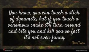 Steve Irwin quote : You know you can ...