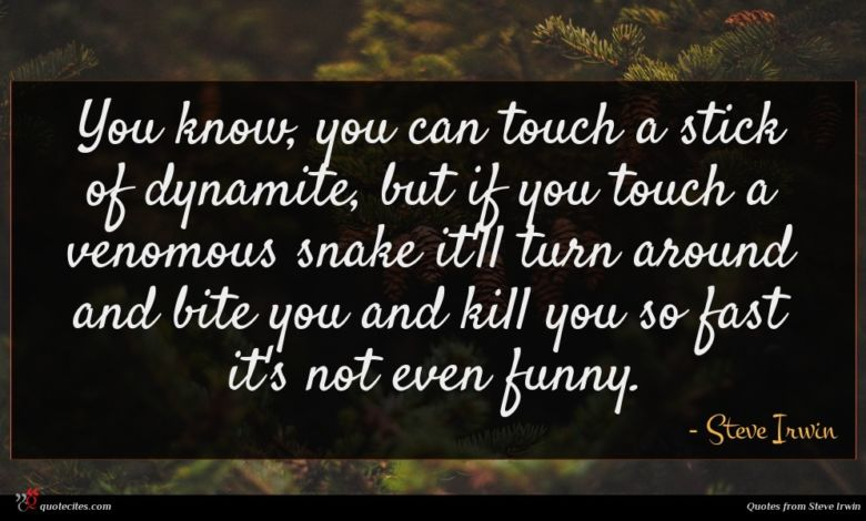 You know, you can touch a stick of dynamite, but if you touch a venomous snake it'll turn around and bite you and kill you so fast it's not even funny.
