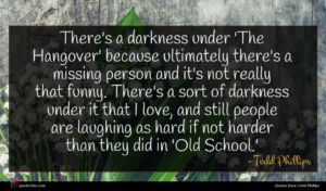 Todd Phillips quote : There's a darkness under ...