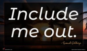 Samuel Goldwyn quote : Include me out ...