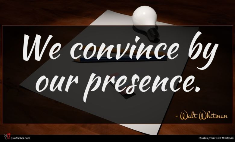 We convince by our presence.