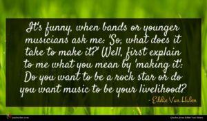 Eddie Van Halen quote : It's funny when bands ...