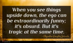 Alejandro González Iñárritu quote : When you see things ...