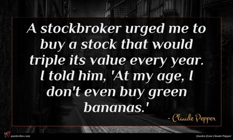 A stockbroker urged me to buy a stock that would triple its value every year. I told him, 'At my age, I don't even buy green bananas.'