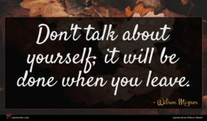 Wilson Mizner quote : Don't talk about yourself ...
