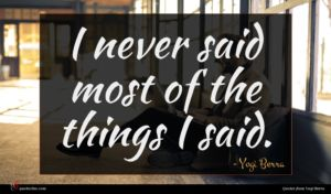 Yogi Berra quote : I never said most ...