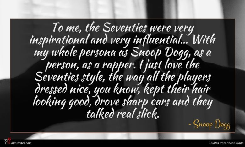 To me, the Seventies were very inspirational and very influential... With my whole persona as Snoop Dogg, as a person, as a rapper. I just love the Seventies style, the way all the players dressed nice, you know, kept their hair looking good, drove sharp cars and they talked real slick.
