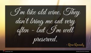 Rose Kennedy quote : I'm like old wine ...