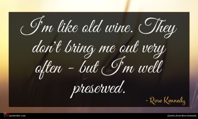 I'm like old wine. They don't bring me out very often - but I'm well preserved.