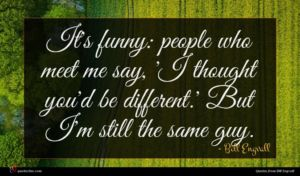 Bill Engvall quote : It's funny people who ...