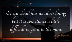 Don Marquis quote : Every cloud has its ...