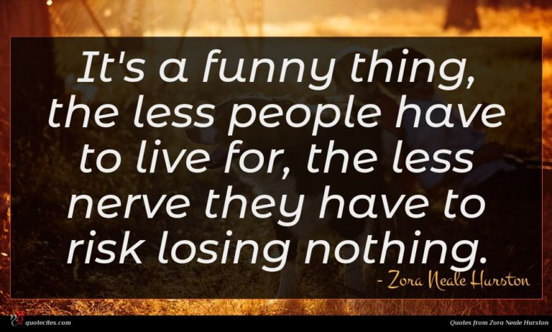 It's a funny thing, the less people have to live for, the less nerve they have to risk losing nothing.