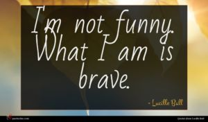 Lucille Ball quote : I'm not funny What ...