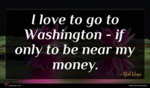 Bob Hope quote : I love to go ...