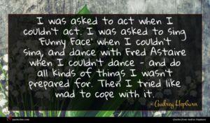 Audrey Hepburn quote : I was asked to ...