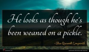 Alice Roosevelt Longworth quote : He looks as though ...