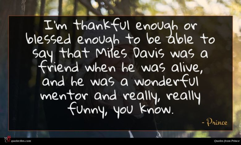 I'm thankful enough or blessed enough to be able to say that Miles Davis was a friend when he was alive, and he was a wonderful mentor and really, really funny, you know.