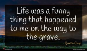Quentin Crisp quote : Life was a funny ...