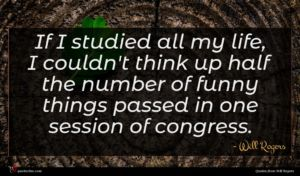 Will Rogers quote : If I studied all ...