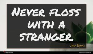 Joan Rivers quote : Never floss with a ...