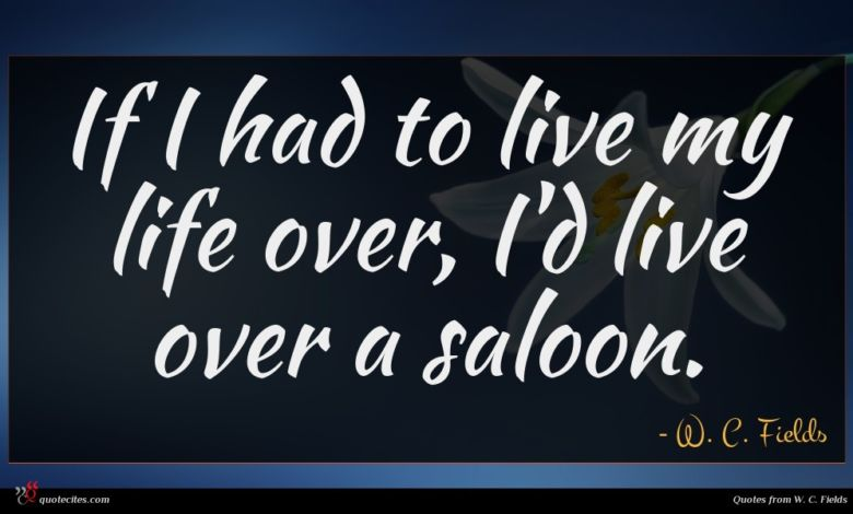If I had to live my life over, I'd live over a saloon.